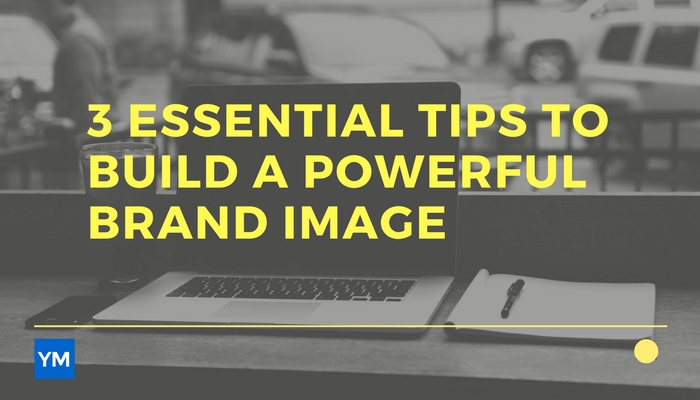 3 Essential Tips To Build A Powerful Brand Image